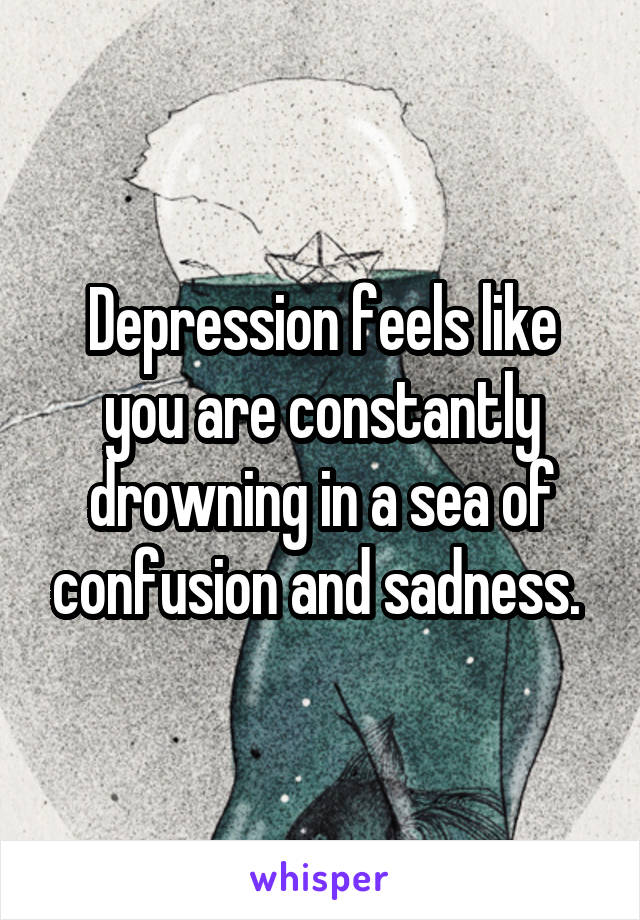 Depression feels like you are constantly drowning in a sea of confusion and sadness.