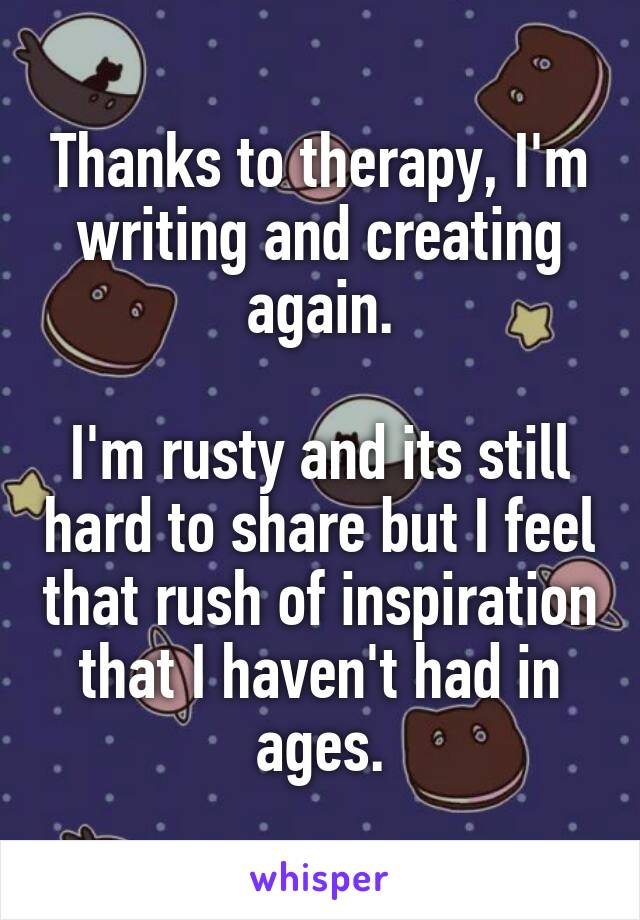 Thanks to therapy, I'm writing and creating again.  I'm rusty and its still hard to share but I feel that rush of inspiration that I haven't had in ages.