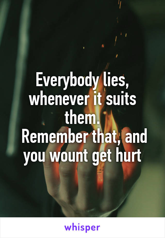 Everybody lies, whenever it suits them.  Remember that, and you wount get hurt