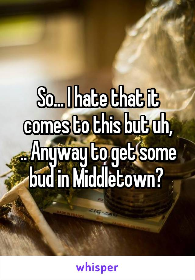 So... I hate that it comes to this but uh, .. Anyway to get some bud in Middletown?