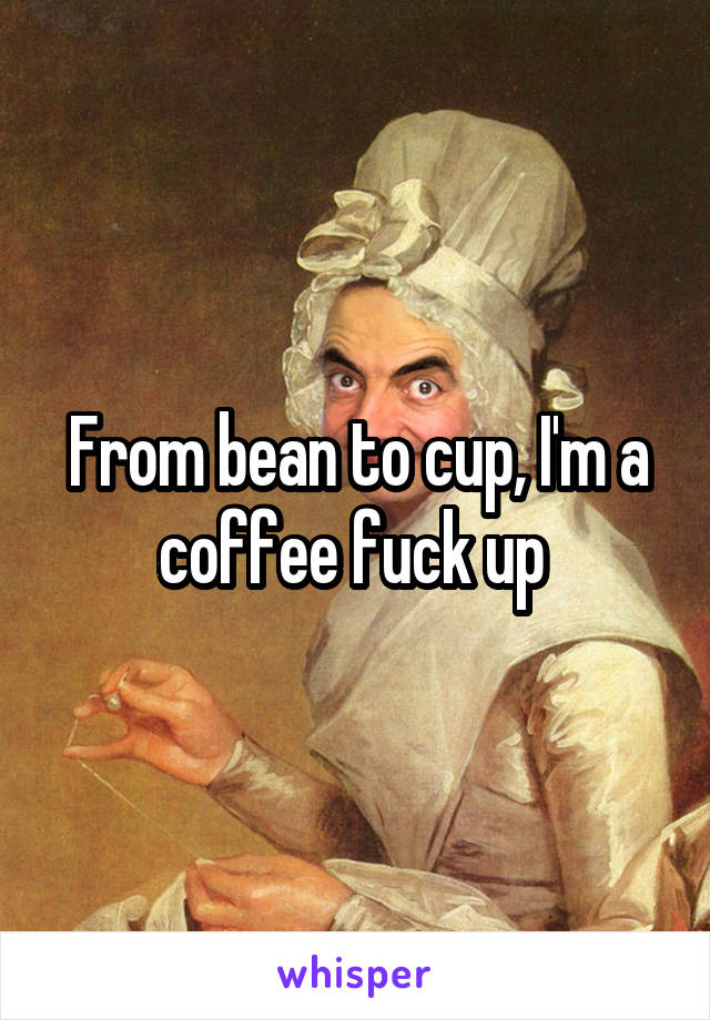 From bean to cup, I'm a coffee fuck up