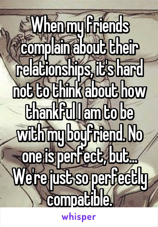 When my friends complain about their relationships, it's hard not to think about how thankful I am to be with my boyfriend. No one is perfect, but... We're just so perfectly compatible.