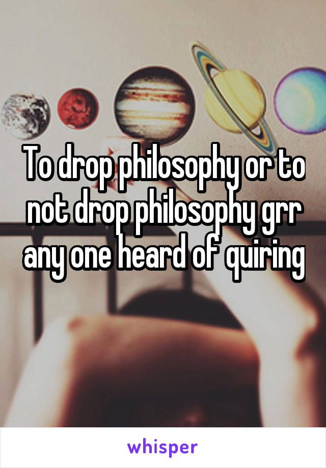 To drop philosophy or to not drop philosophy grr any one heard of quiring