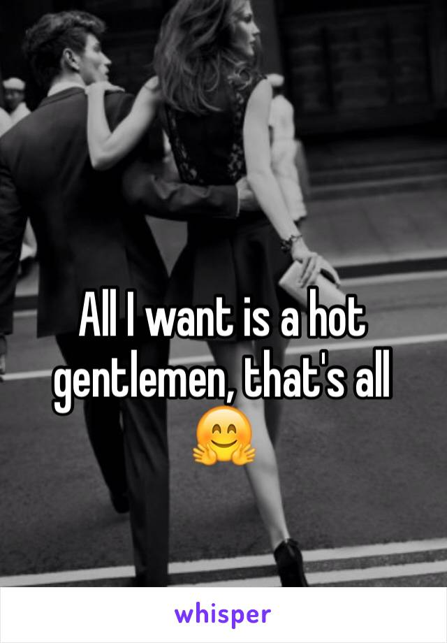 All I want is a hot gentlemen, that's all  🤗