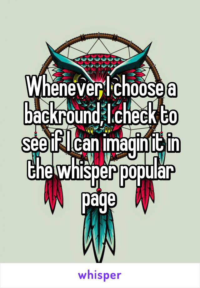 Whenever I choose a backround, I check to see if I can imagin it in the whisper popular page
