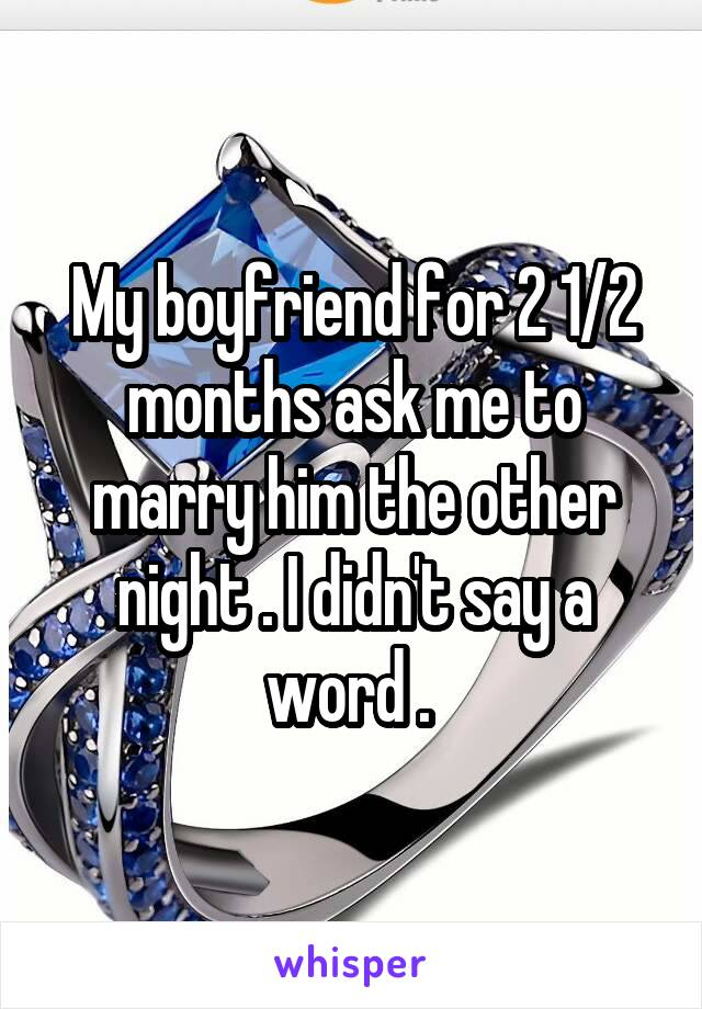 My boyfriend for 2 1/2 months ask me to marry him the other night . I didn't say a word .