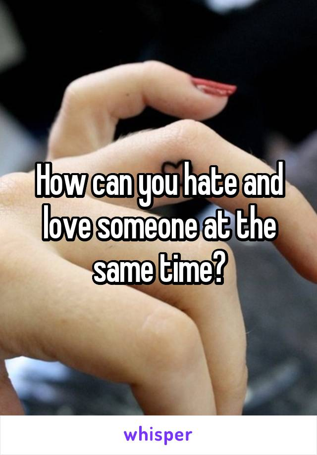 How can you hate and love someone at the same time?