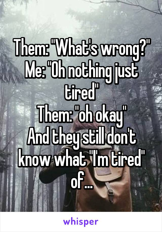 """Them: """"What's wrong?"""" Me: """"Oh nothing just tired"""" Them: """"oh okay"""" And they still don't know what """"I'm tired"""" of..."""