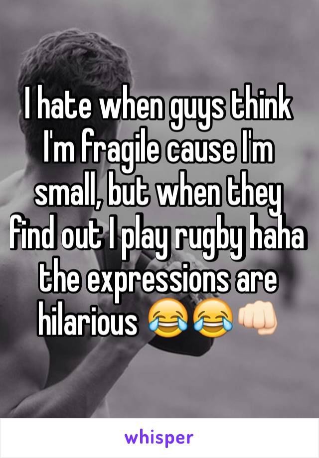 I hate when guys think I'm fragile cause I'm small, but when they find out I play rugby haha the expressions are hilarious 😂😂👊🏻