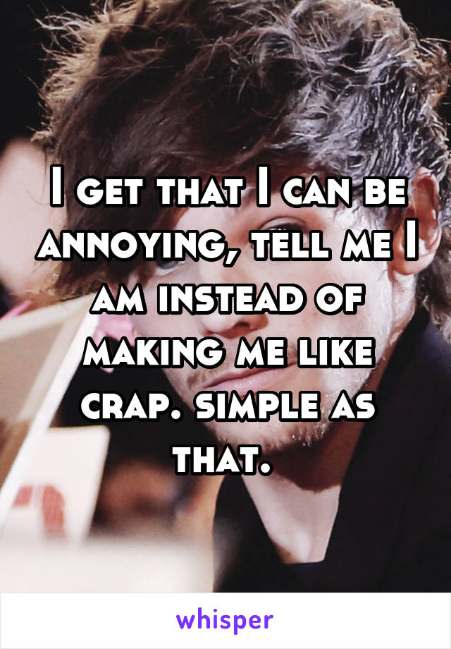 I get that I can be annoying, tell me I am instead of making me like crap. simple as that.