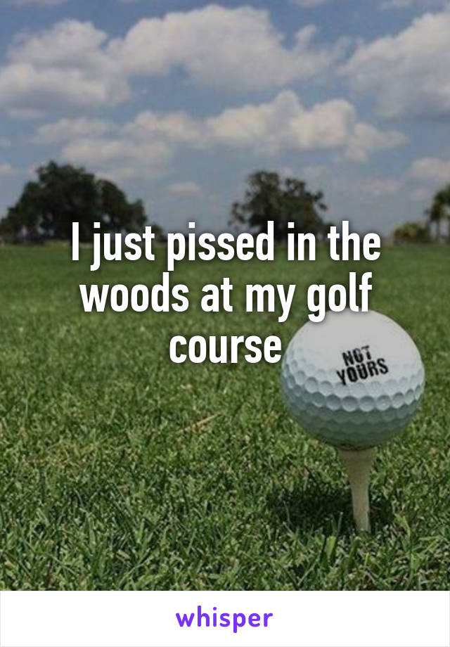 I just pissed in the woods at my golf course