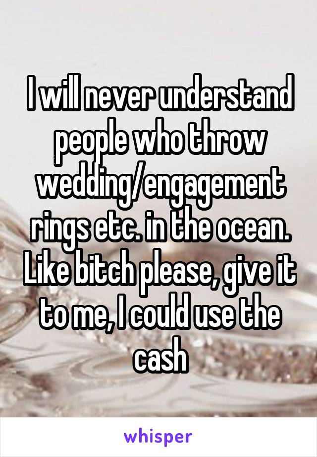I will never understand people who throw wedding/engagement rings etc. in the ocean. Like bitch please, give it to me, I could use the cash