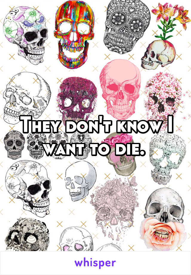 They don't know I want to die.