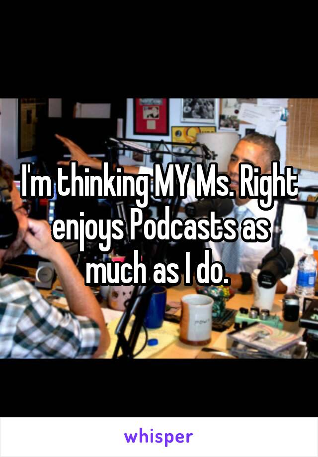 I'm thinking MY Ms. Right enjoys Podcasts as much as I do.