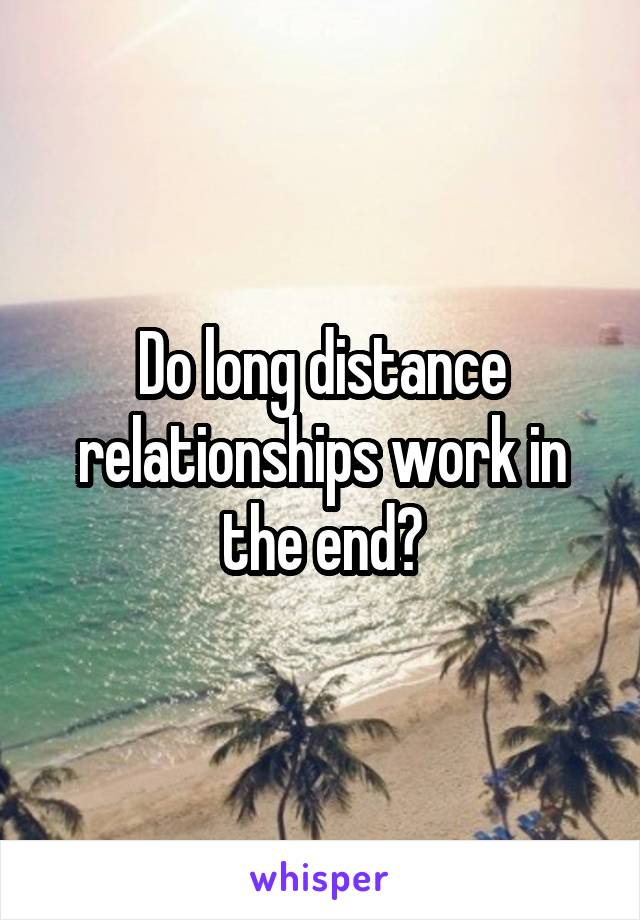 Do long distance relationships work in the end?