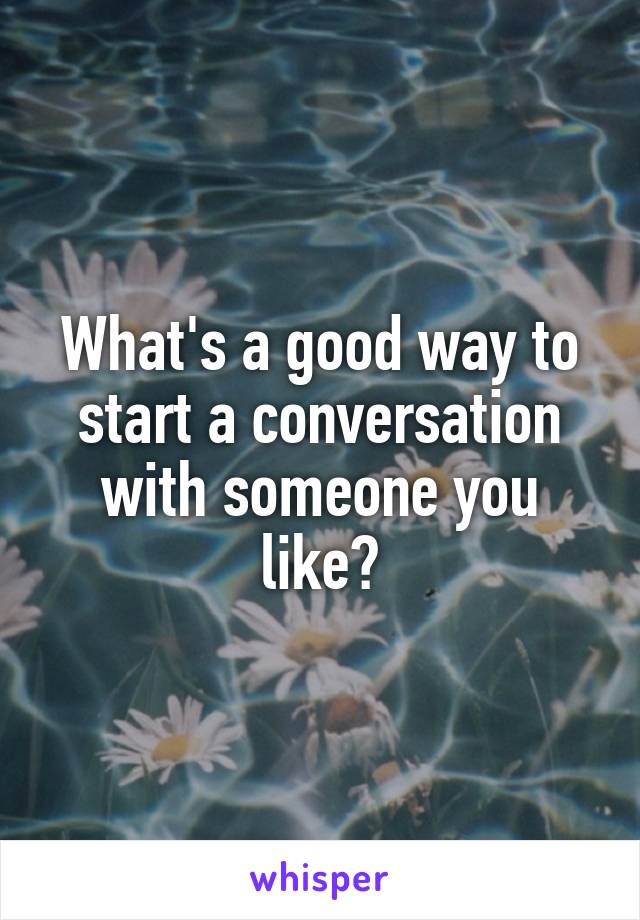 What's a good way to start a conversation with someone you like?