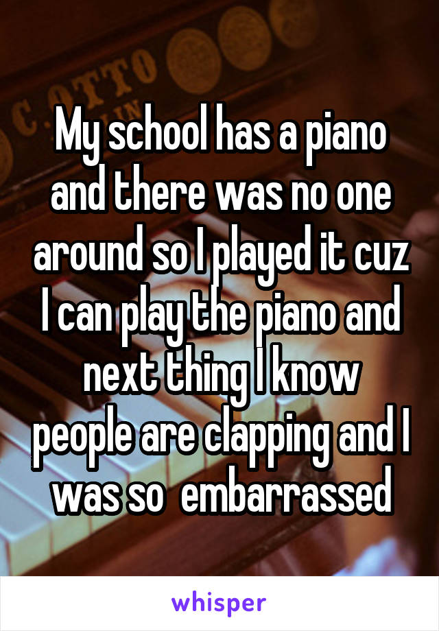 My school has a piano and there was no one around so I played it cuz I can play the piano and next thing I know people are clapping and I was so  embarrassed