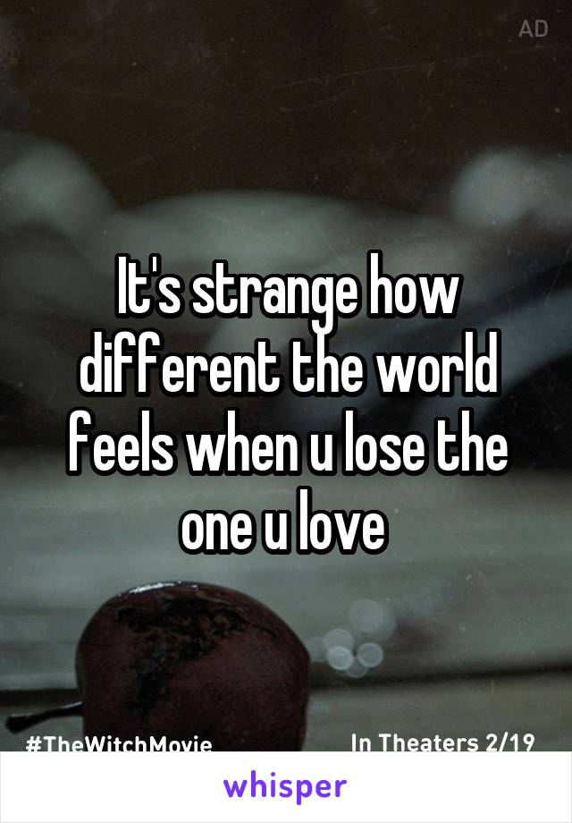 It's strange how different the world feels when u lose the one u love