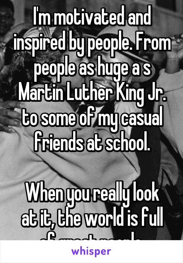 I'm motivated and inspired by people. From people as huge a s Martin Luther King Jr. to some of my casual friends at school.  When you really look at it, the world is full of great people.