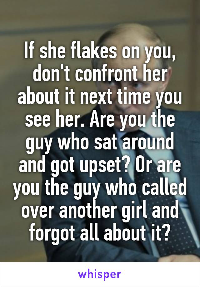 If she flakes on you, don't confront her about it next time you see her. Are you the guy who sat around and got upset? Or are you the guy who called over another girl and forgot all about it?