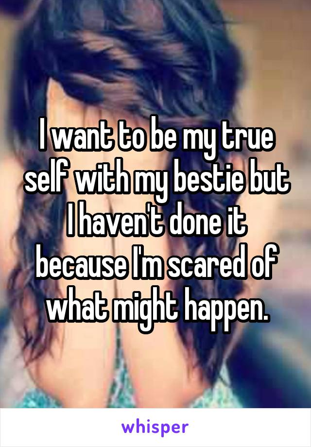I want to be my true self with my bestie but I haven't done it because I'm scared of what might happen.