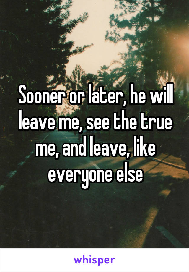 Sooner or later, he will leave me, see the true me, and leave, like everyone else