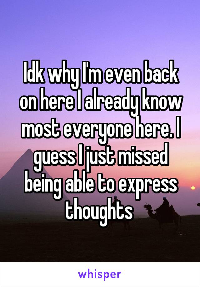 Idk why I'm even back on here I already know most everyone here. I guess I just missed being able to express thoughts