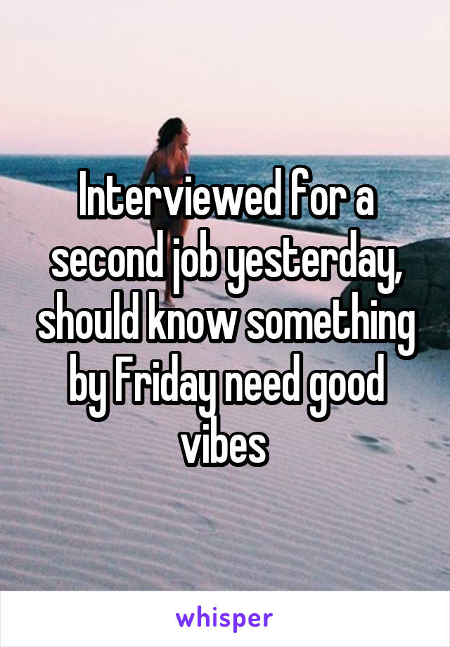 Interviewed for a second job yesterday, should know something by Friday need good vibes