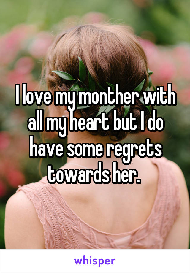 I love my monther with all my heart but I do have some regrets towards her.