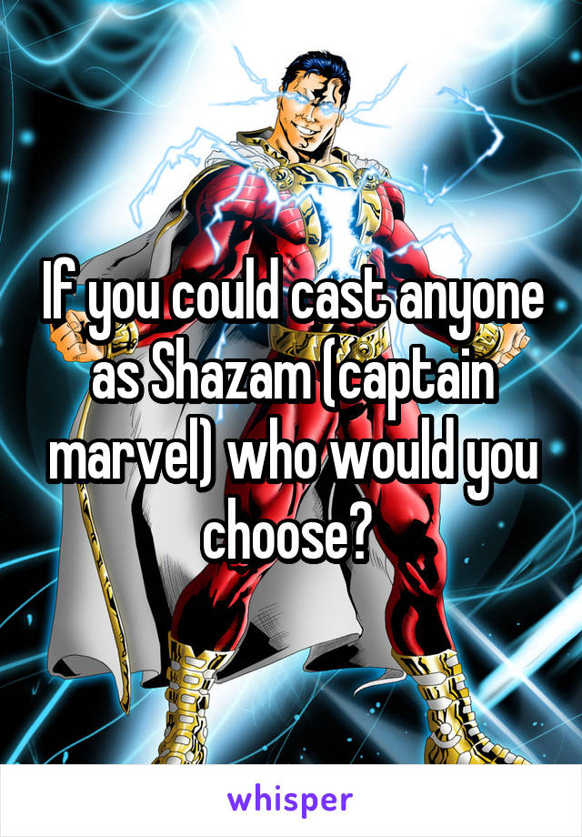 If you could cast anyone as Shazam (captain marvel) who would you choose?