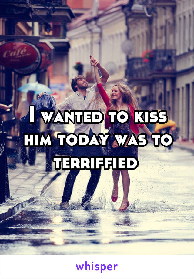 I wanted to kiss him today was to terriffied