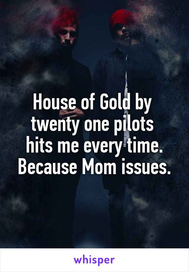 House of Gold by  twenty one pilots  hits me every time. Because Mom issues.