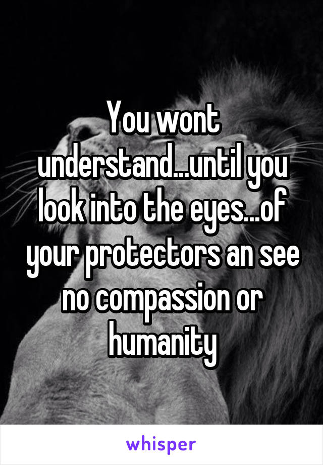 You wont understand...until you look into the eyes...of your protectors an see no compassion or humanity
