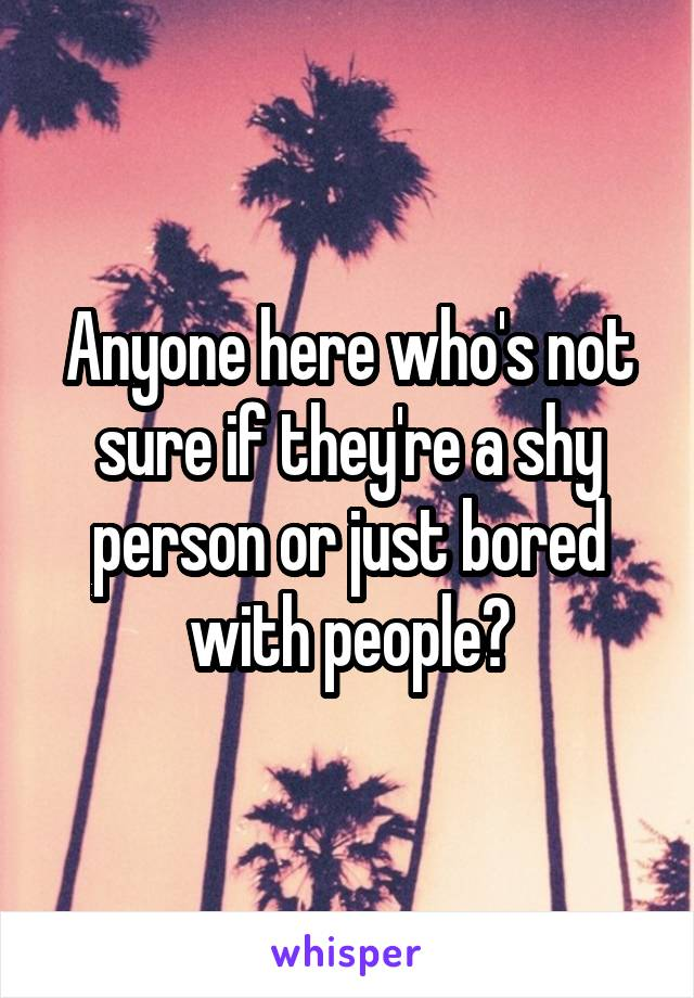 Anyone here who's not sure if they're a shy person or just bored with people?