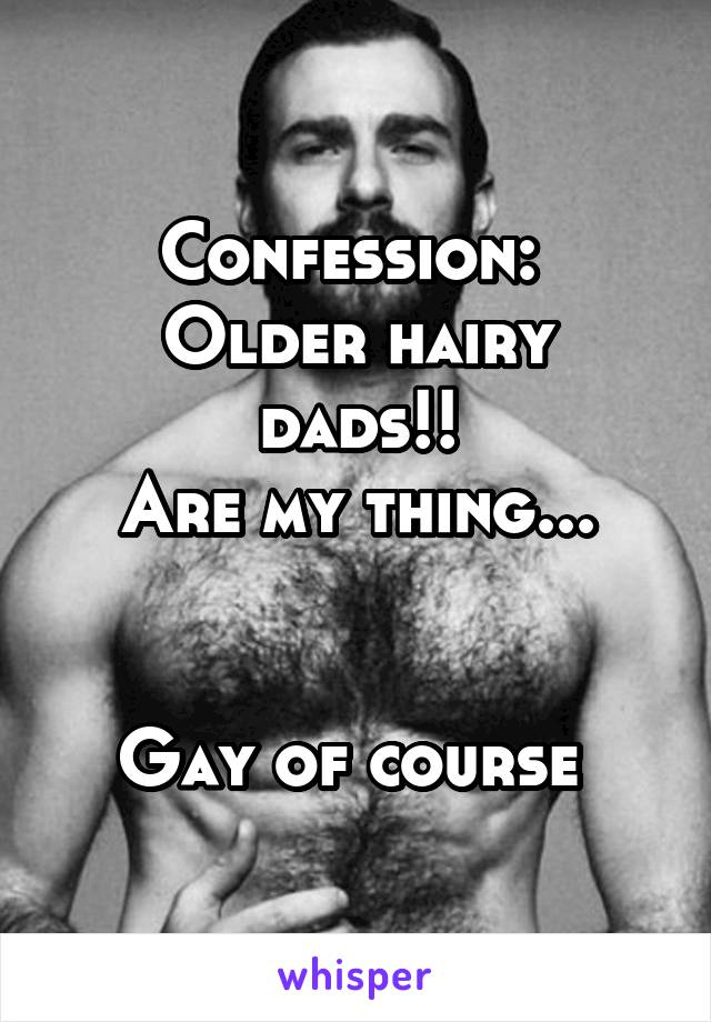 Confession:  Older hairy dads!! Are my thing...   Gay of course