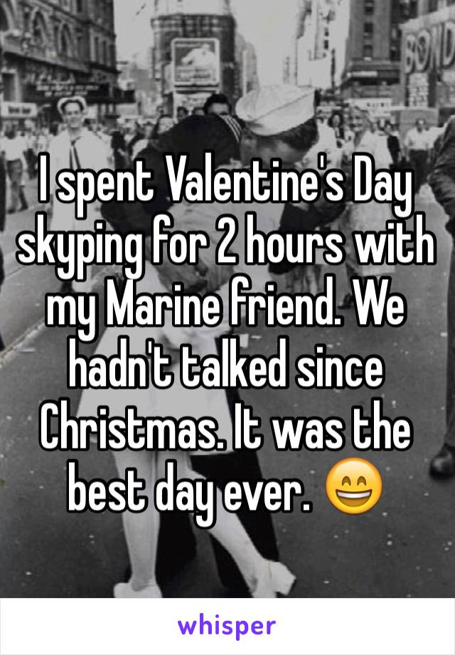 I spent Valentine's Day skyping for 2 hours with my Marine friend. We hadn't talked since Christmas. It was the best day ever. 😄
