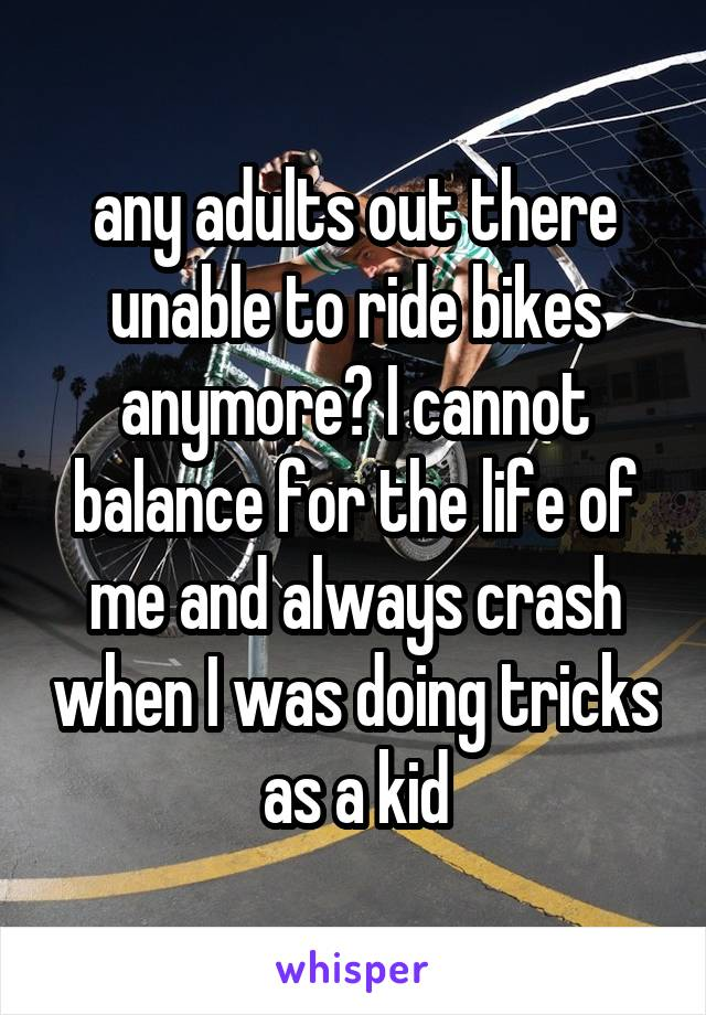 any adults out there unable to ride bikes anymore? I cannot balance for the life of me and always crash when I was doing tricks as a kid