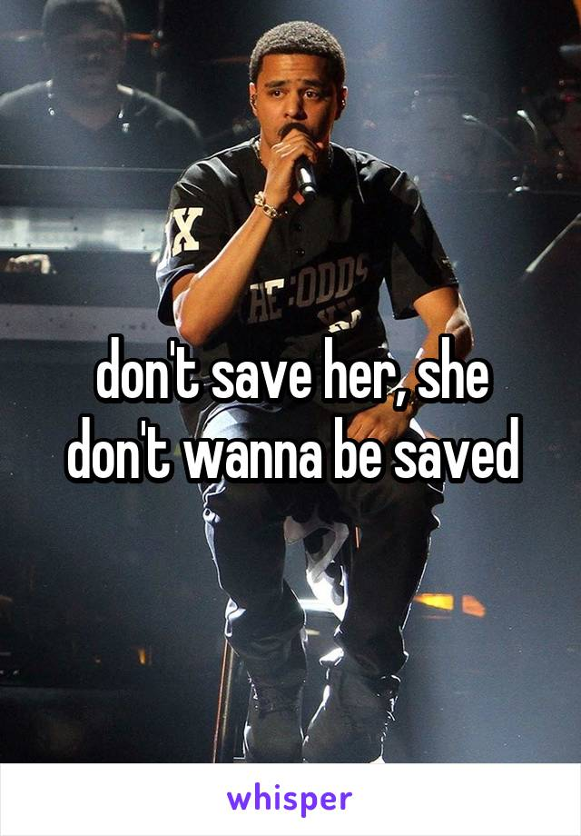 don't save her, she don't wanna be saved