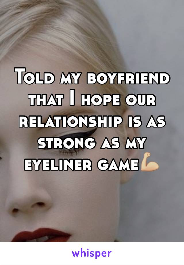 Told my boyfriend that I hope our relationship is as strong as my eyeliner game💪🏼