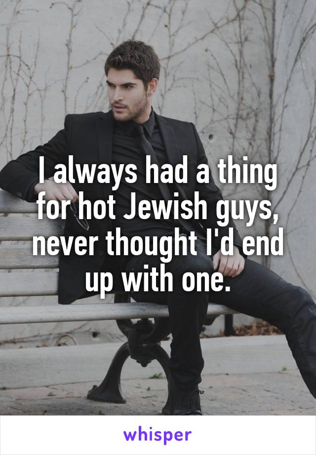I always had a thing for hot Jewish guys, never thought I'd end up with one.