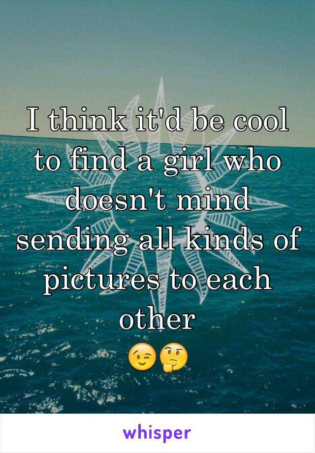 I think it'd be cool to find a girl who doesn't mind sending all kinds of pictures to each other 😉🤔
