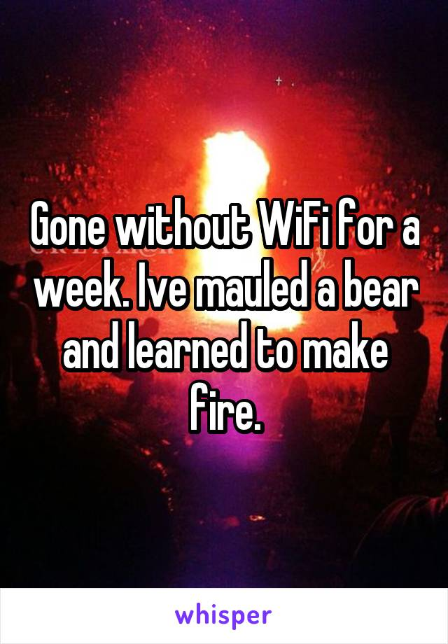 Gone without WiFi for a week. Ive mauled a bear and learned to make fire.