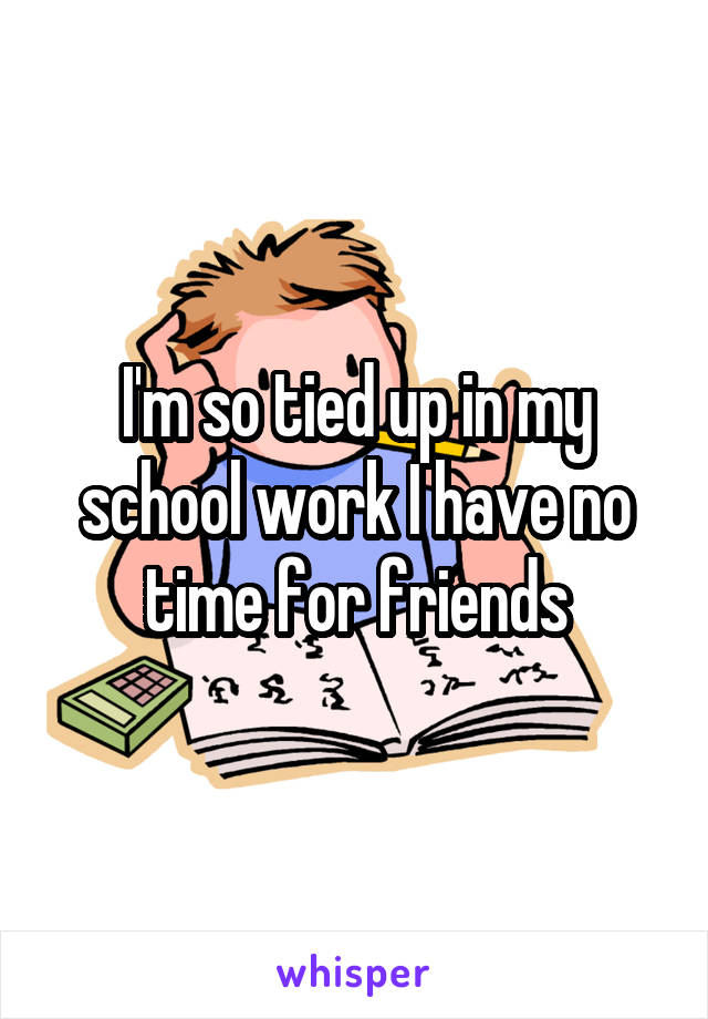 I'm so tied up in my school work I have no time for friends