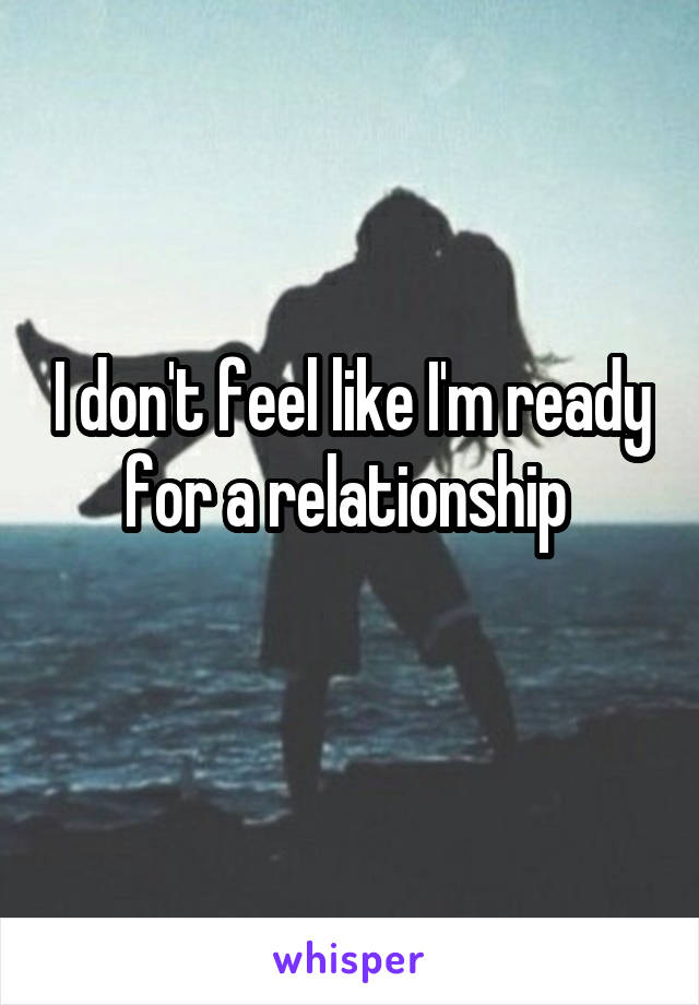 I don't feel like I'm ready for a relationship