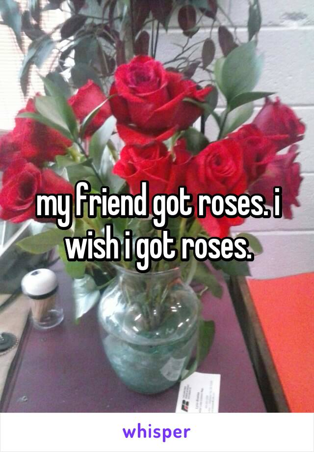 my friend got roses. i wish i got roses.