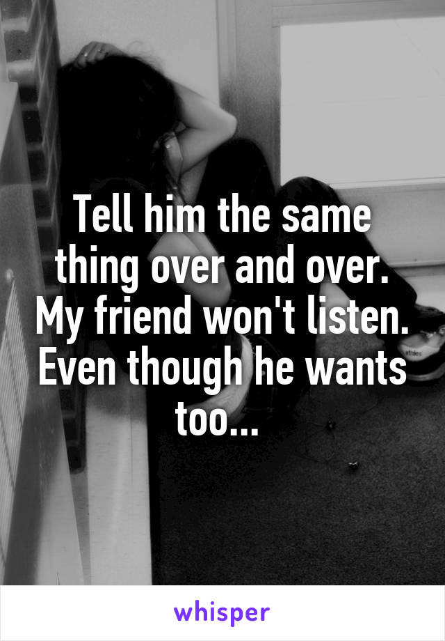 Tell him the same thing over and over. My friend won't listen. Even though he wants too...