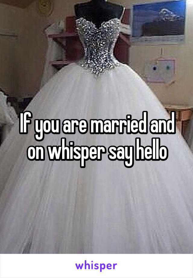 If you are married and on whisper say hello