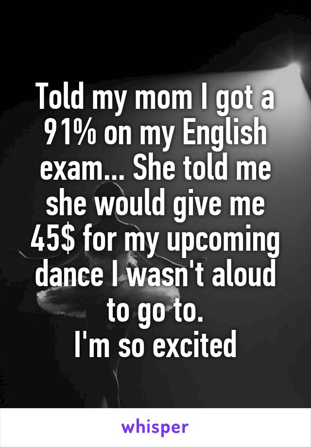 Told my mom I got a 91% on my English exam... She told me she would give me 45$ for my upcoming dance I wasn't aloud to go to. I'm so excited