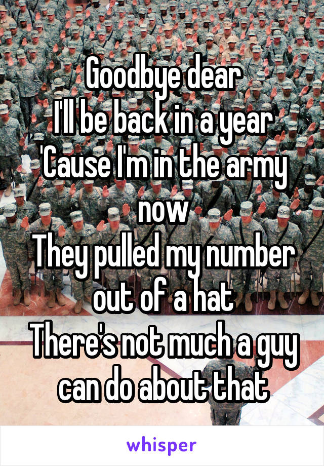 Goodbye dear I'll be back in a year 'Cause I'm in the army now They pulled my number out of a hat There's not much a guy can do about that