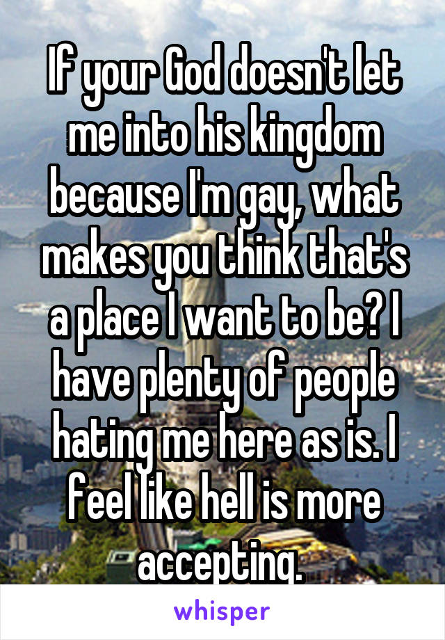 If your God doesn't let me into his kingdom because I'm gay, what makes you think that's a place I want to be? I have plenty of people hating me here as is. I feel like hell is more accepting.
